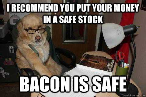 i recommend you put your money in a safe stock bacon is safe - Financial Advice Dog