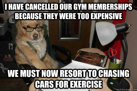 i have cancelled our gym memberships because they were too e - Financial Advice Dog