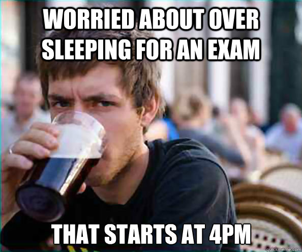 worried about over sleeping for an exam that starts at 4pm - Lazy College Senior