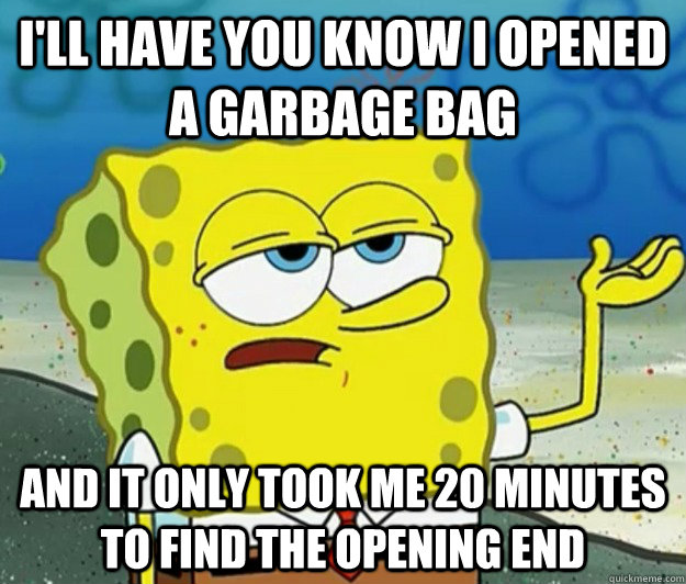 ill have you know i opened a garbage bag and it only took m - Tough Spongebob