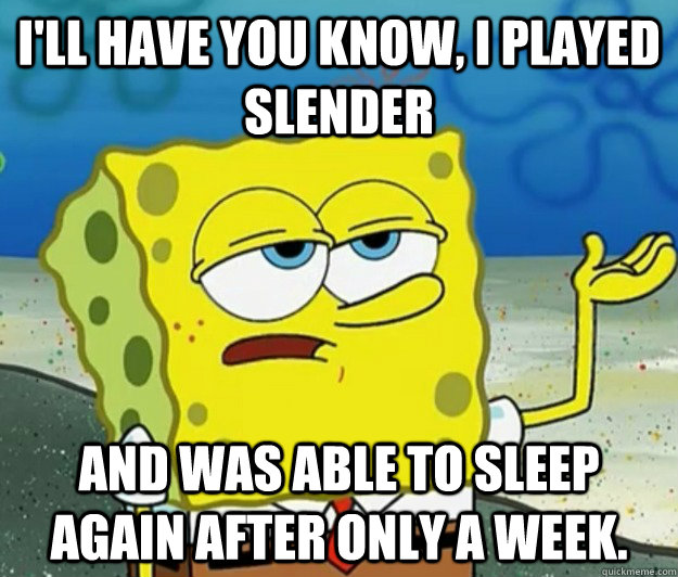 ill have you know i played slender and was able to sleep a - Tough Spongebob