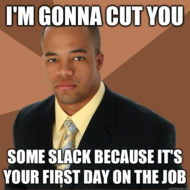 Im gonna cut you Some slack because its your first day on Th - Successful Black Man