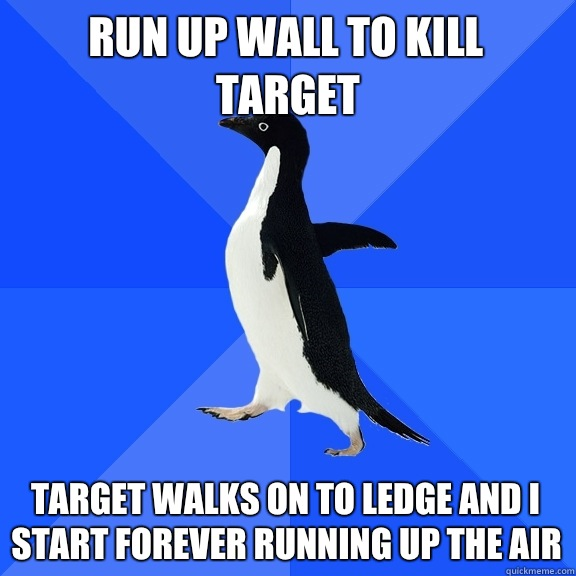 Run up wall to kill target Target walks on to ledge and I st - Socially Awkward Penguin
