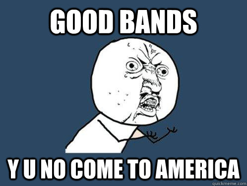 good bands y u no come to america - Y U No