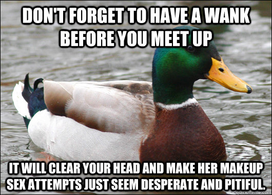 dont forget to have a wank before you meet up it will clea - Actual Advice Mallard