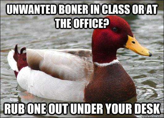 unwanted boner in class or at the office rub one out under  - Malicious Advice Mallard