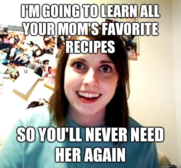 Im going to learn all your moms favorite recipes So youll ne - Overly Attached Girlfriend