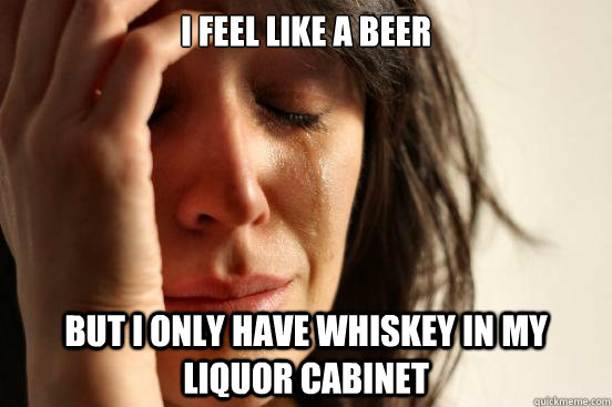 i feel like a beer but i only have whiskey in my liquor cabi - First World Problems