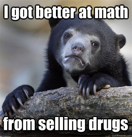 i got better at math from selling drugs - Confession Bear
