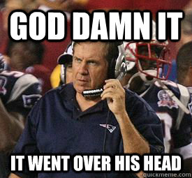 god damn it it went over his head - Bill Belichick