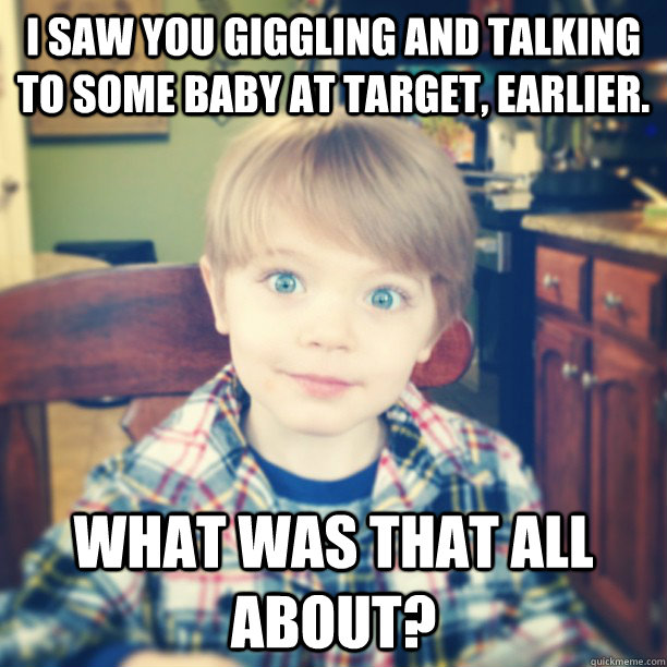 i saw you giggling and talking to some baby at target earli - Overly Attached Toddler