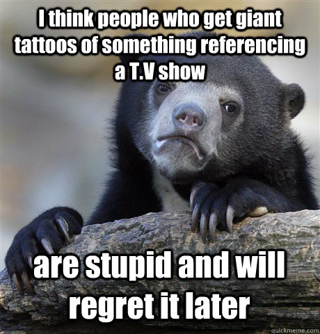 i think people who get giant tattoos of something referencin - Confession Bear