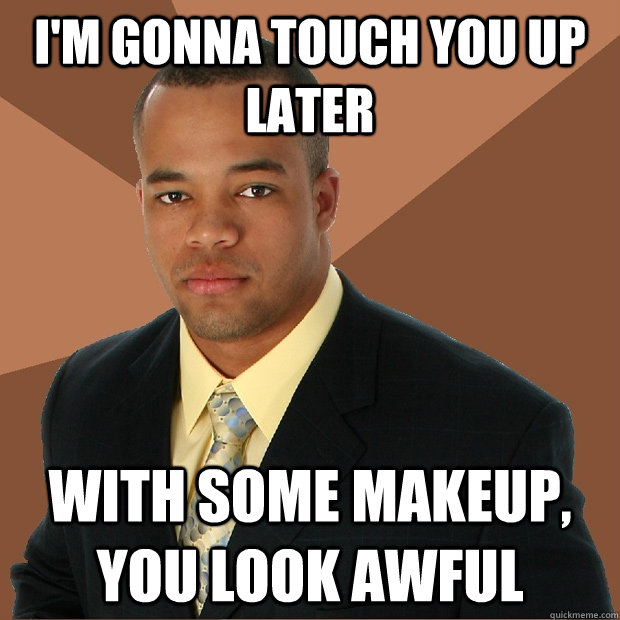 im gonna touch you up later with some makeup you look awfu - Successful Black Man