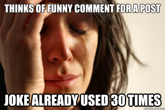 thinks of funny comment for a post joke already used 30 time - First World Problems