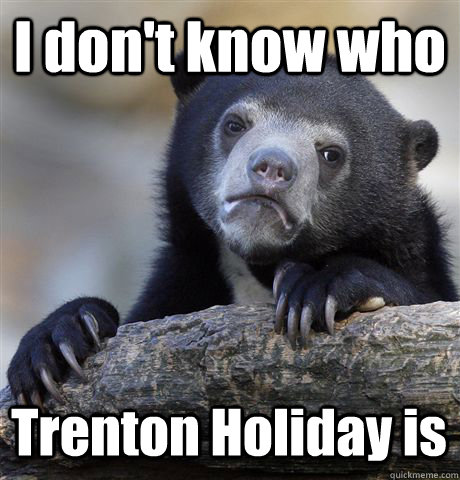 i dont know who trenton holiday is - Confession Bear