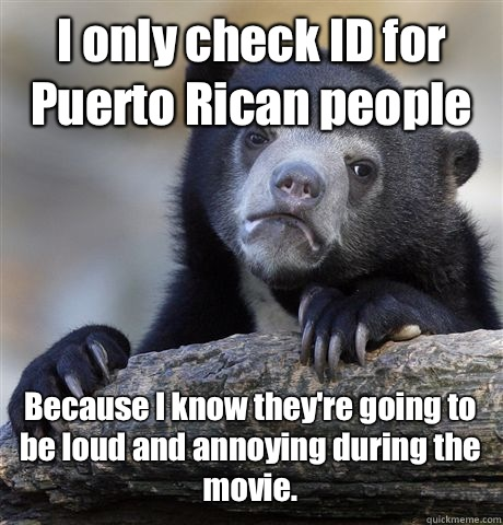 I only check ID for Puerto Rican people Because I know theyr - Confession Bear