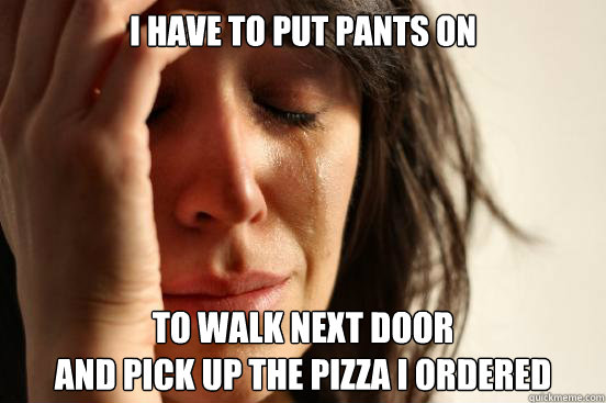 i have to put pants on to walk next door and pick up the pi - First World Problems