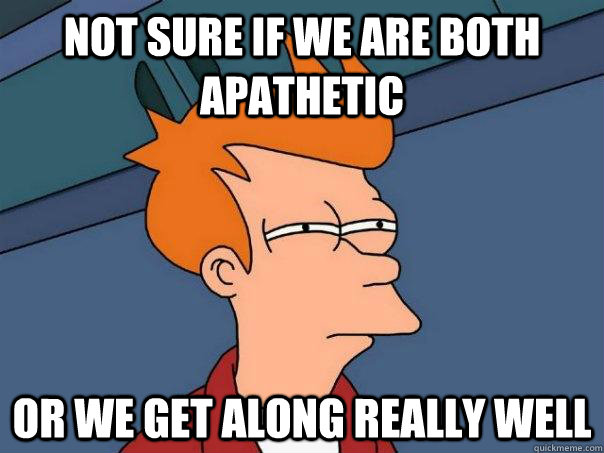 not sure if we are both apathetic or we get along really wel - Futurama Fry