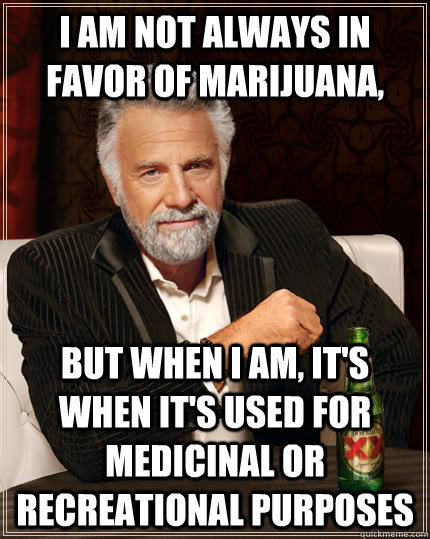 i am not always in favor of marijuana but when i am its  - The Most Interesting Man In The World