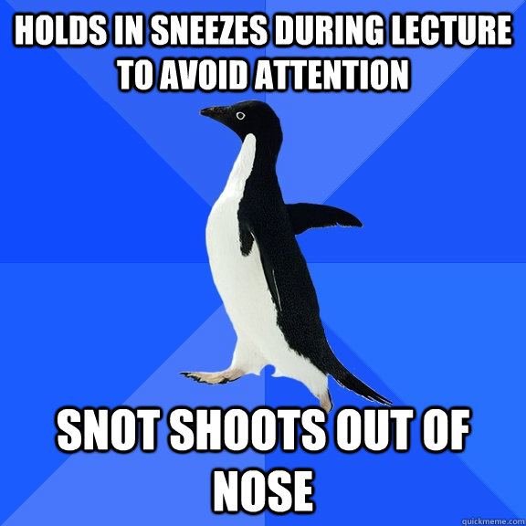 holds in sneezes during lecture to avoid attention snot shoo - Socially Awkward Penguin