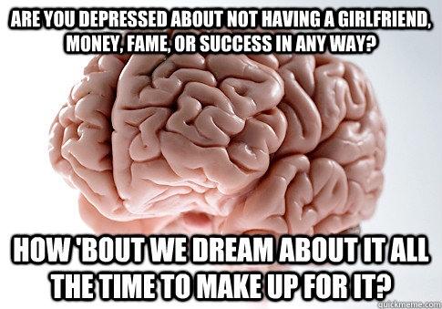 are you depressed about not having a girlfriend money fame - Scumbag Brain