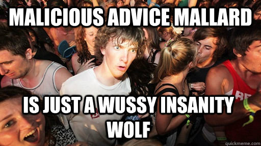 malicious advice mallard is just a wussy insanity wolf - Sudden Clarity Clarence