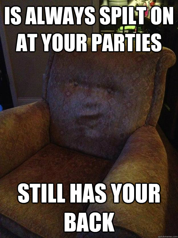 is always spilt on at your parties still has your back - couchbro