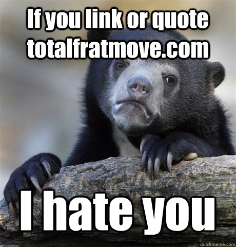 if you link or quote totalfratmovecom i hate you - Confession Bear