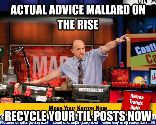 actual advice mallard on the rise recycle your til posts now - move your karma now