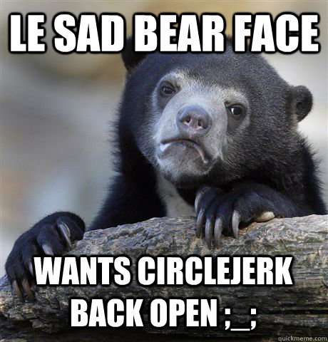 le sad bear face wants circlejerk back open  - Confession Bear
