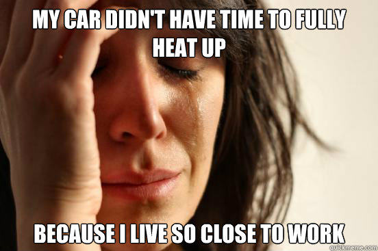 my car didnt have time to fully heat up because i live so c - First World Problems