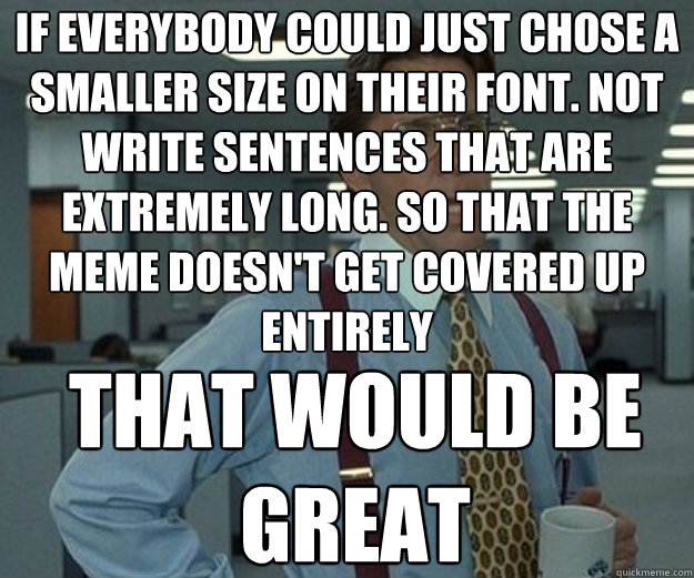 if everybody could just chose a smaller size on their font  - that would be great