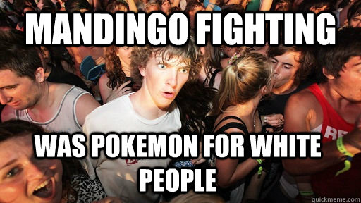 mandingo fighting was pokemon for white people  - Sudden Clarity Clarence