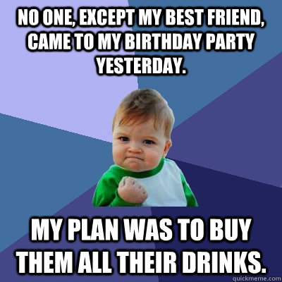 No one, except my best friend, came to my birthday party ...