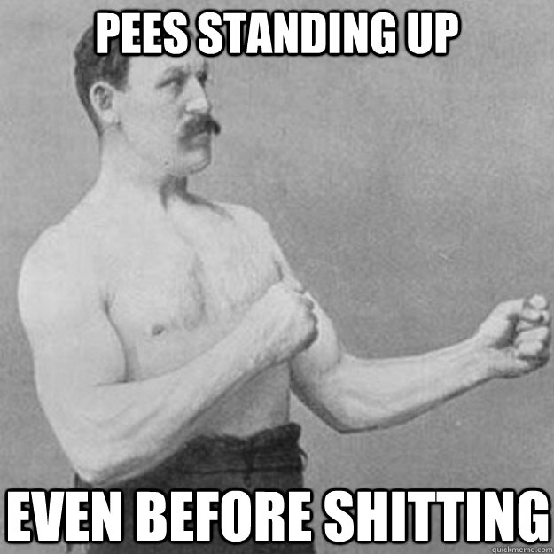 pees standing up even before shitting - overly manly man