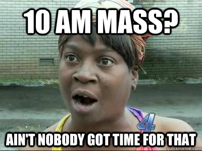 10 am mass aint nobody got time for that - Aint Nobody Got Time For That