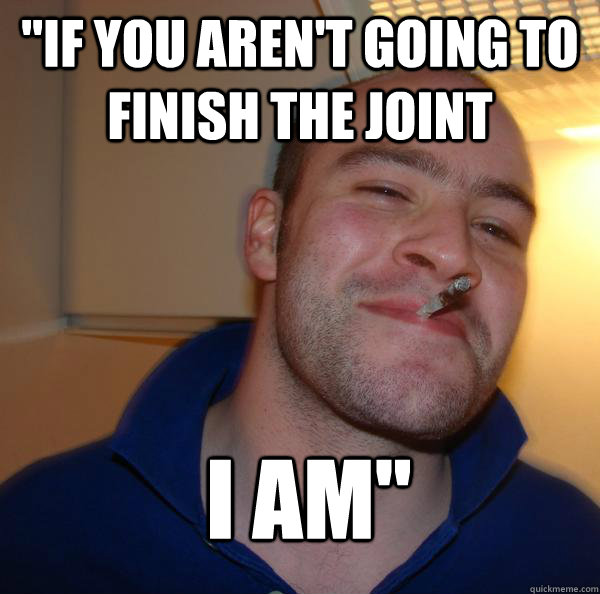 if you arent going to finish the joint i am - Good Guy Greg
