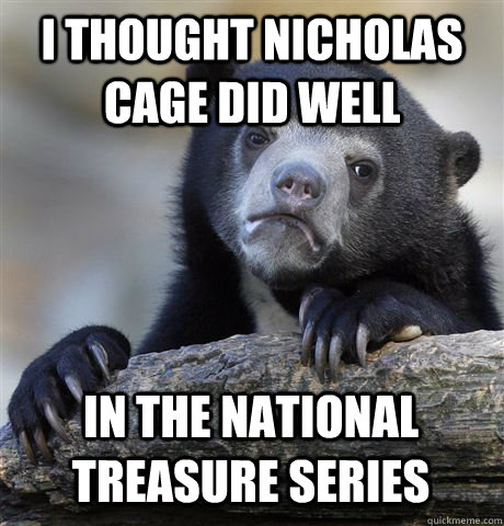 i thought nicholas cage did well in the national treasure se - Confession Bear