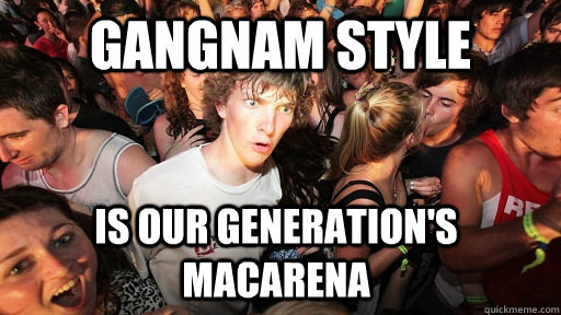 gangnam style is our generations macarena - Sudden Clarity Clarence