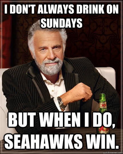 i dont always drink on sundays but when i do seahawks win - The Most Interesting Man In The World