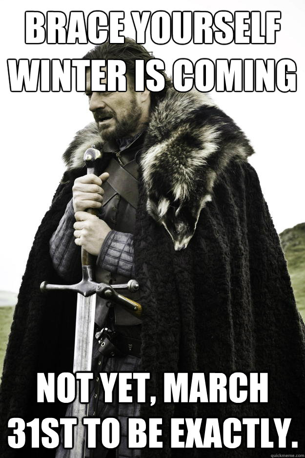 brace yourself winter is coming not yet march 31st to be ex - Winter is coming