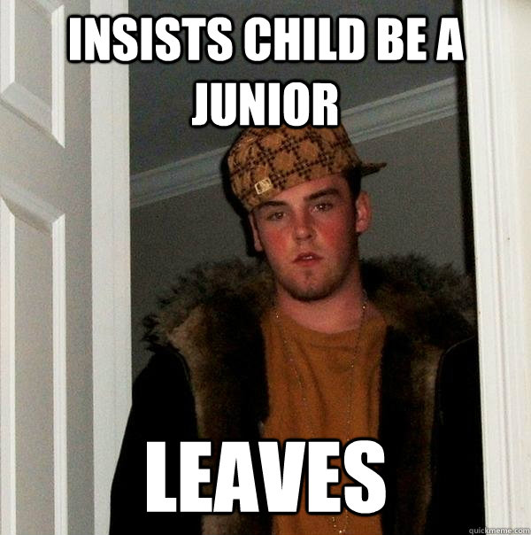insists child be a junior leaves - Scumbag Steve