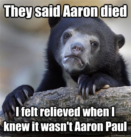 they said aaron died i felt relieved when i knew it wasnt a - Confession Bear