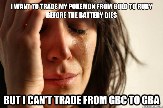 i want to trade my pokemon from gold to ruby before the batt - First World Problems