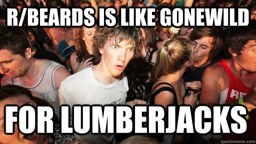 rbeards is like gonewild for lumberjacks - Sudden Clarity Clarence