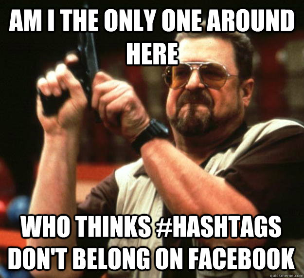 am i the only one around here who thinks hashtags dont bel - Angry Walter