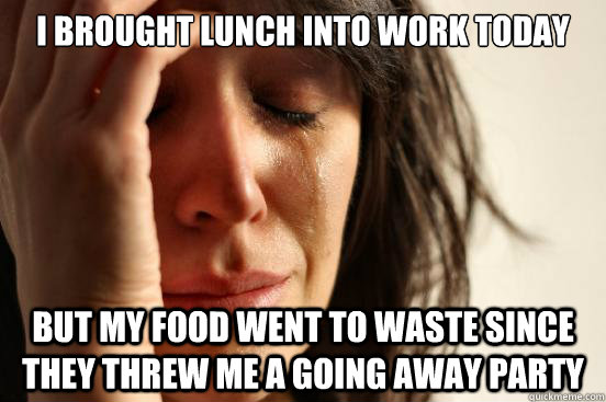 i brought lunch into work today but my food went to waste si - First World Problems.jpg