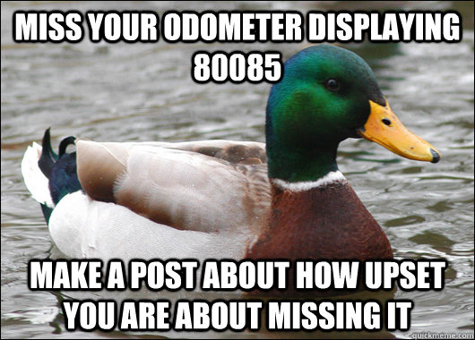 miss your odometer displaying 80085 make a post about how up - Actual Advice Mallard