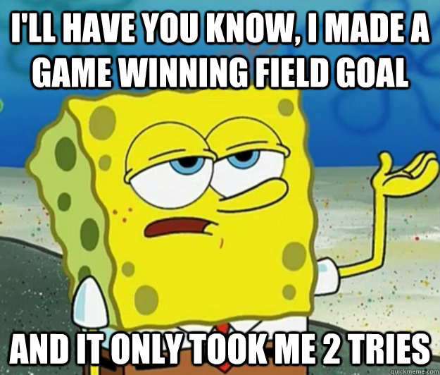 ill have you know i made a game winning field goal and it - Tough Spongebob