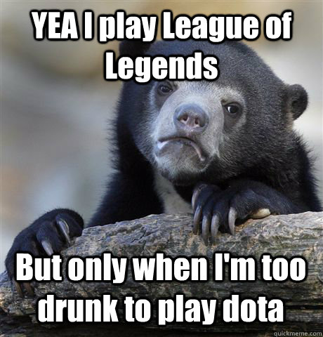 yea i play league of legends but only when im too drunk to  - Confession Bear